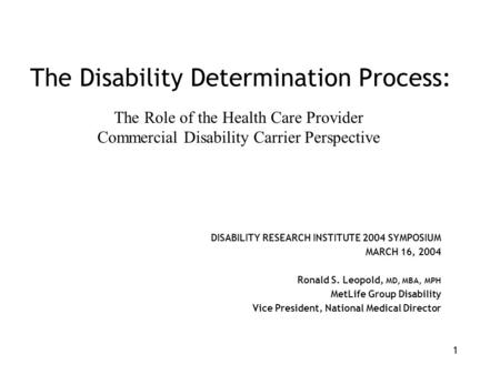 1 The Disability Determination Process: DISABILITY RESEARCH INSTITUTE 2004 SYMPOSIUM MARCH 16, 2004 Ronald S. Leopold, MD, MBA, MPH MetLife Group Disability.