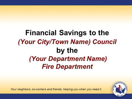Financial Savings to the (Your City/Town Name) Council by the (Your Department Name) Fire Department Your neighbors, co-workers and friends, helping you.