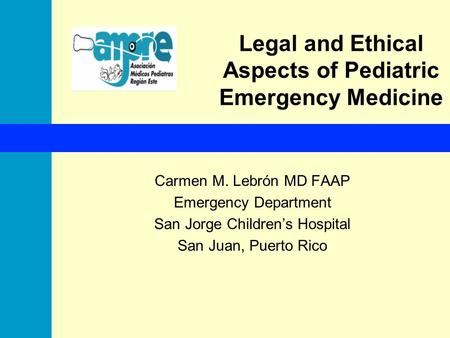 Legal <strong>and</strong> Ethical Aspects of Pediatric Emergency Medicine Carmen M. Lebrón MD FAAP Emergency Department San Jorge Children's Hospital San Juan, Puerto.