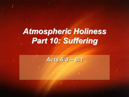 Atmospheric Holiness Part 10: Suffering Acts 6:8 – 8:1.