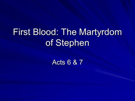 First Blood: The Martyrdom of Stephen Acts 6 & 7.