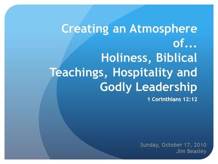 Creating an Atmosphere of... Holiness, Biblical Teachings, Hospitality and Godly Leadership 1 Corinthians 12:12 Sunday, October 17, 2010 Jim Beasley.