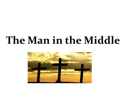 The Man in the Middle. There was a mountain and there were three trees There was a good man and there were two thieves A man called Barabbas was doomed.