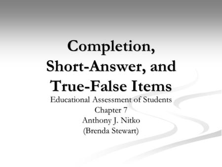 Completion, Short-Answer, and True-False Items Educational Assessment of Students Chapter 7 Anthony J. Nitko (Brenda Stewart)