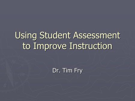 Using Student Assessment to Improve Instruction Dr. Tim Fry.
