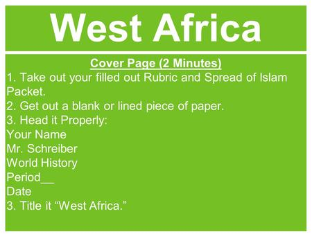 West Africa Cover Page (2 Minutes) 1. Take out your filled out Rubric and Spread of Islam Packet. 2. Get out a blank or lined piece of paper. 3. Head it.