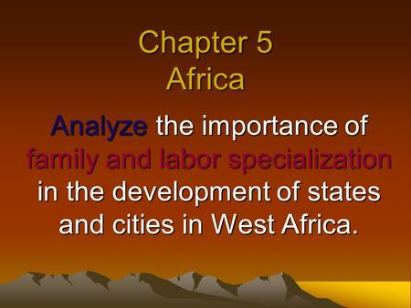 Chapter 5 Africa Analyze the importance of family and labor specialization in the development of states and cities in West Africa.