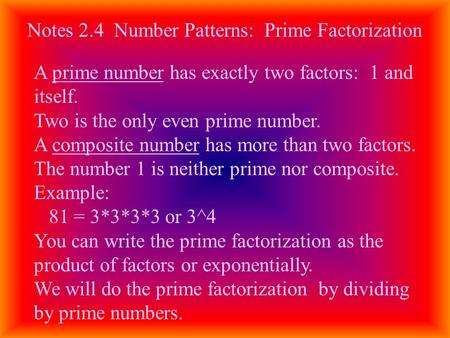 Notes 2.4 Number Patterns: Prime Factorization A prime number has exactly two factors: 1 and itself. Two is the only even prime number. A composite number.