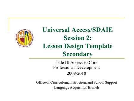 Universal Access/SDAIE Session 2: Lesson Design Template Secondary Title III Access to Core Professional Development 2009-2010 Office of Curriculum, Instruction,