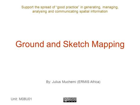 "Support the spread of ""good practice"" in generating, managing, analysing and communicating spatial information Ground and Sketch Mapping By: Julius Muchemi."
