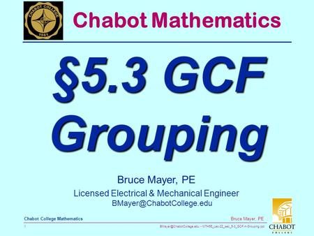 MTH55_Lec-22_sec_5-3_GCF-n-Grouping.ppt 1 Bruce Mayer, PE Chabot College Mathematics Bruce Mayer, PE Licensed Electrical & Mechanical.