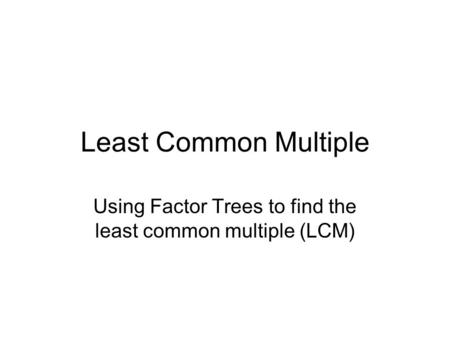 Using Factor Trees to find the least common multiple (LCM)