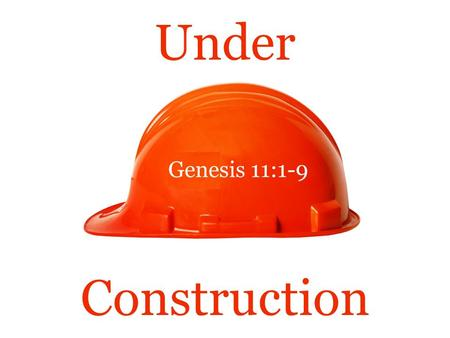 "Under Genesis 11:1-9 Construction. Under Construction  Tonight's text concerns an elaborate structure that was ""Under Construction.""  Genesis 11:1-9."