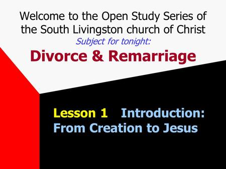 Welcome to the Open Study Series of the South Livingston church of Christ Subject for tonight: Divorce & Remarriage Lesson 1Introduction: From Creation.