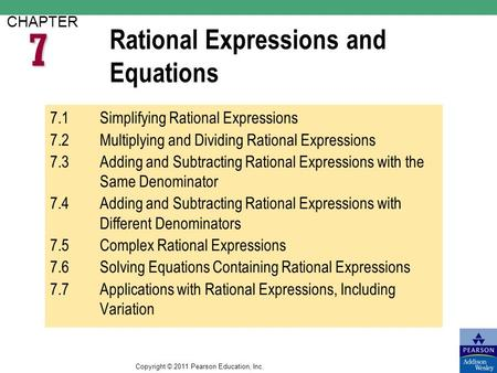 Copyright © 2011 Pearson Education, Inc. Rational Expressions and Equations CHAPTER 7.1Simplifying Rational Expressions 7.2Multiplying and Dividing Rational.