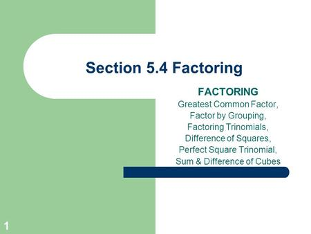 1 Section 5.4 Factoring FACTORING Greatest Common Factor, Factor by Grouping, Factoring Trinomials, Difference of Squares, Perfect Square Trinomial, Sum.