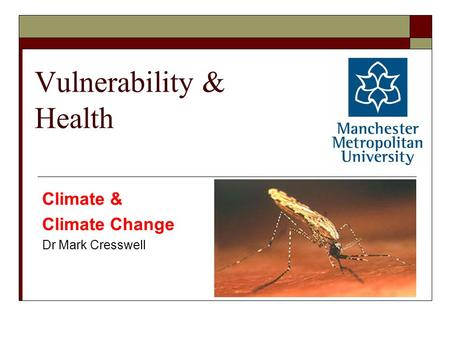 Vulnerability & Health Climate & Climate Change Dr Mark Cresswell.