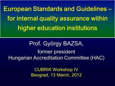 Prof. György BAZSA, former president Hungarian Accreditation Committee (HAC) CUBRIK Workshop IV Beograd, 13 March, 2012 European Standards and Guidelines.