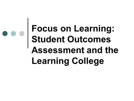 Focus on Learning: Student Outcomes Assessment and the Learning College.