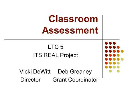Classroom Assessment LTC 5 ITS REAL Project Vicki DeWittDeb Greaney Director Grant Coordinator.