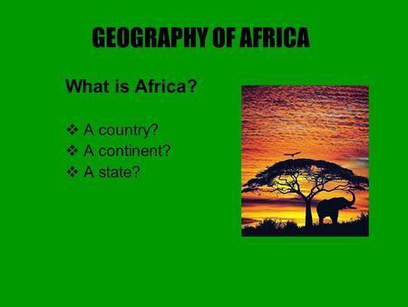 GEOGRAPHY OF AFRICA What is Africa?  A country?  A continent?  A state?