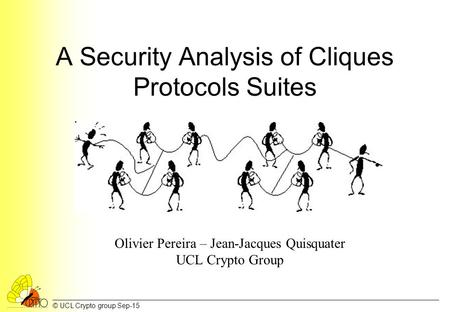© UCL Crypto group Sep-15 A Security Analysis of Cliques Protocols Suites Olivier Pereira – Jean-Jacques Quisquater UCL Crypto Group.