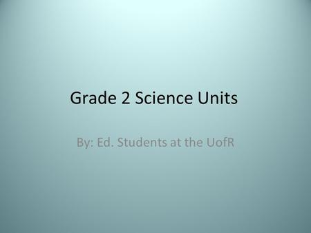 Grade 2 Science Units By: Ed. Students at the UofR.