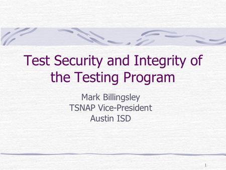 1 Test Security and Integrity of the Testing Program Mark Billingsley TSNAP Vice-President Austin ISD.