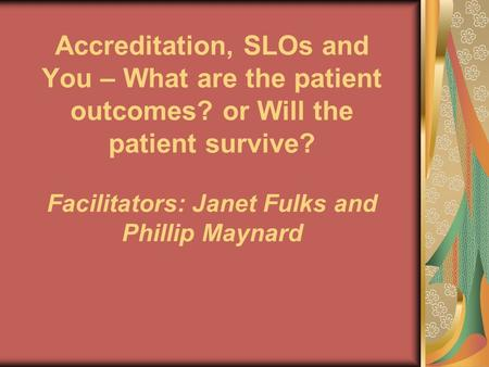 Accreditation, SLOs and You – What are the patient outcomes? or Will the patient survive? Facilitators: Janet Fulks and Phillip Maynard.