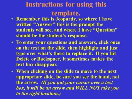 "Instructions for using this template. Remember this is Jeopardy, so where I have written ""Answer"" this is the prompt the students will see, and where I."