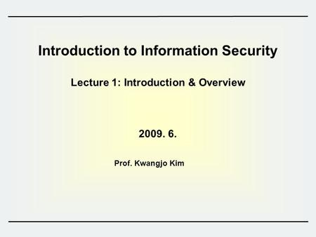 Introduction to Information Security Lecture 1: Introduction & Overview 2009. 6. Prof. Kwangjo Kim.