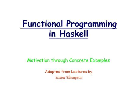 Functional Programming in Haskell Motivation through Concrete Examples Adapted from Lectures by Simon Thompson.