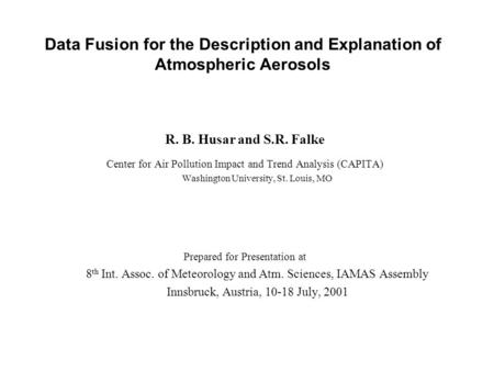 Data Fusion for the Description and Explanation of Atmospheric Aerosols R. B. Husar and S.R. Falke Center for Air Pollution Impact and Trend Analysis (CAPITA)