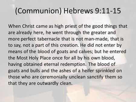 (Communion) Hebrews 9:11-15 When Christ came as high priest of the good things that are already here, he went through the greater and more perfect tabernacle.
