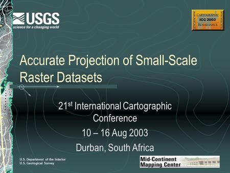 U.S. Department of the Interior U.S. Geological Survey Accurate Projection of Small-Scale Raster Datasets 21 st International Cartographic Conference 10.