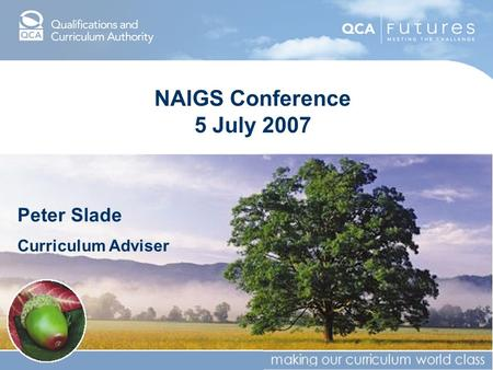 NAIGS Conference 5 July 2007 Peter Slade Curriculum Adviser.