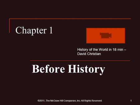 Chapter 1 Before History 1©2011, The McGraw-Hill Companies, Inc. All Rights Reserved. History of the World in 18 min – David Christian.