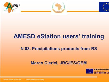 Nairobi, 25 th /Oct. – 18 Dec 2010AMESD eStation users' training. AMESD eStation users' training N 08. Precipitations products from RS Marco Clerici, JRC/IES/GEM.