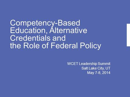 Competency-Based Education, Alternative Credentials and the Role of Federal Policy WCET Leadership Summit Salt Lake City, UT May 7-8, 2014.