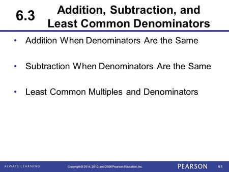 6-1 Copyright © 2014, 2010, and 2006 Pearson Education, Inc. Addition, Subtraction, and Least Common Denominators Addition When Denominators Are the Same.