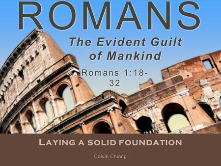 ROMANS Laying a solid foundation Romans 1:18- 32 Calvin Chiang The Evident Guilt of Mankind.