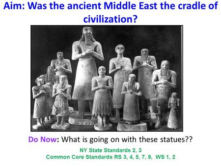 Aim: Was the ancient Middle East the cradle of civilization? Do Now: What is going on with these statues?? NY State Standards 2, 3 Common Core Standards.