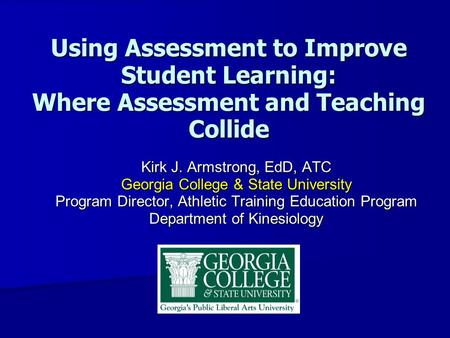 Using Assessment to Improve Student Learning: Where Assessment and Teaching Collide Kirk J. Armstrong, EdD, ATC Georgia College & State University Program.