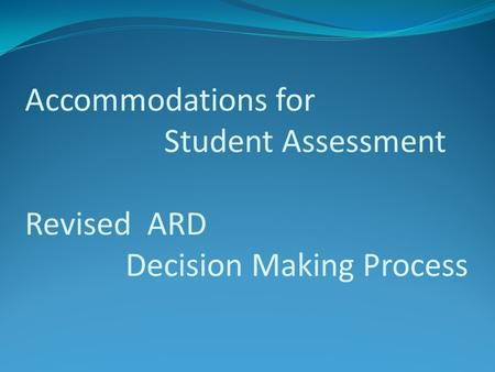 Accommodations for Student Assessment Revised ARD Decision Making Process.