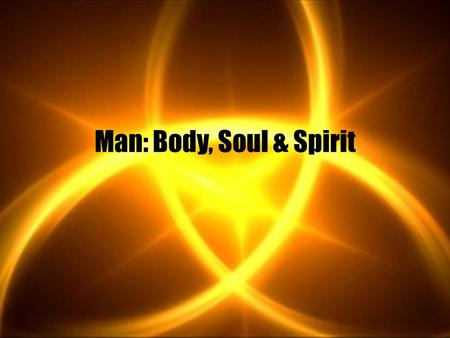 Man: Body, Soul & Spirit. Different Ideas About Man Strictly physical, no soul or spirit Man made up of body and soul/spirit Man made up of body, soul.