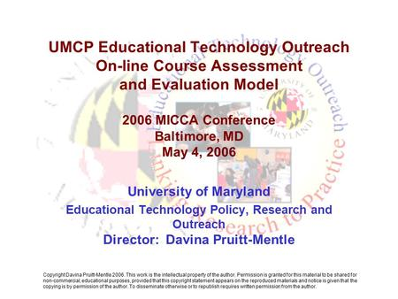 UMCP Educational Technology Outreach On-line Course Assessment and Evaluation Model 2006 MICCA Conference Baltimore, MD May 4, 2006 University of Maryland.