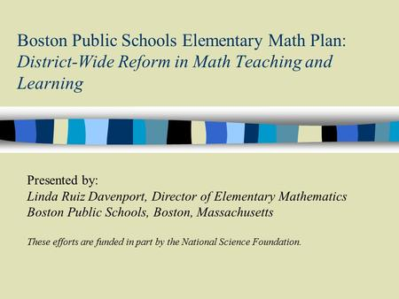 Boston Public Schools Elementary Math Plan: District-Wide Reform in Math Teaching and Learning Presented by: Linda Ruiz Davenport, Director of Elementary.