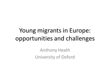 Young migrants in Europe: opportunities and challenges Anthony Heath University of Oxford.