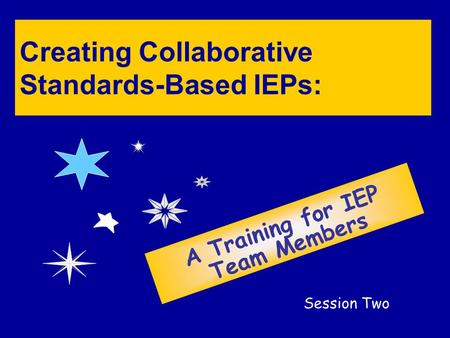 Creating Collaborative Standards-Based IEPs: A Training for IEP Team Members Session Two.