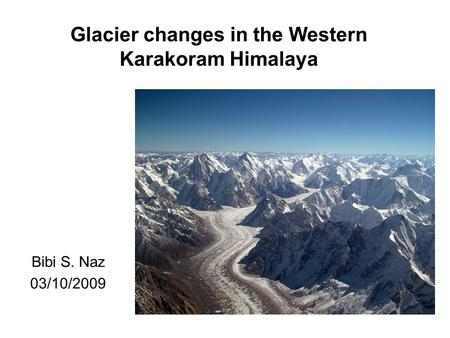 Bibi S. Naz 03/10/2009 Glacier changes in the Western Karakoram Himalaya.